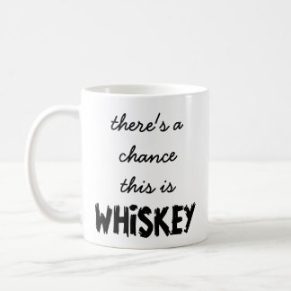 There's A Chance This Is Whiskey Mug
