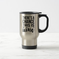 There's A Chance This Is Wine | Quote Travel Mug at Zazzle