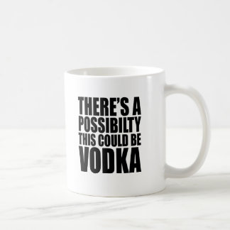There's A Possibility This Could Be Vodka Coffee Mug