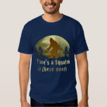 There's a Squatch in these woods T-shirts