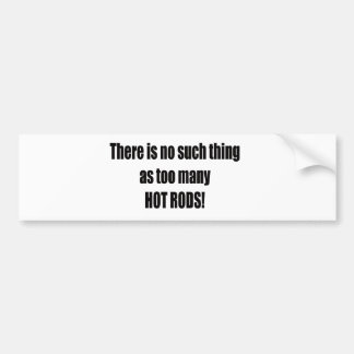 Theres Is No Such Thing As Too Many Hot Rods Bumper Sticker