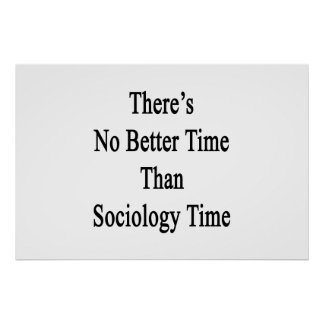 There's No Better Time Than Sociology Time Poster