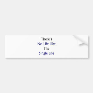 There's No Life Like The Single Life Bumper Stickers