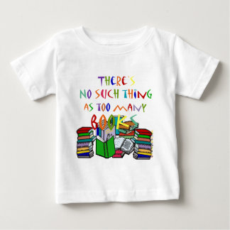There's No Such Thing as Too Many Books! Baby T-Shirt