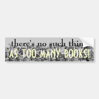there's no such thing AS TOO MANY BOOKS! Bumper Sticker