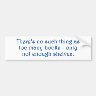 There's No Such Thing As Too Many Books Bumper Sticker