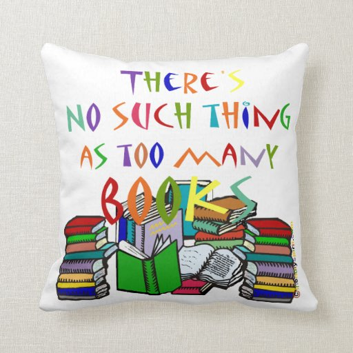 There's No Such Thing As Too Many Books! Throw Pillow