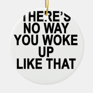 THERE'S no way you woke up like this Women's T-Shi Ceramic Ornament