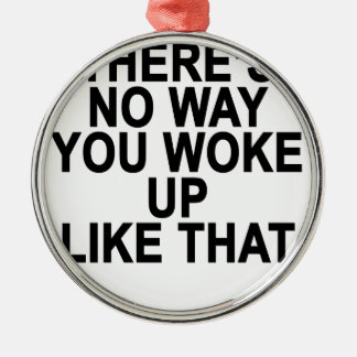 THERE'S no way you woke up like this Women's T-Shi Metal Ornament