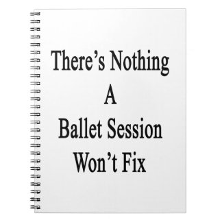 There's Nothing A Ballet Session Won't Fix Notebook