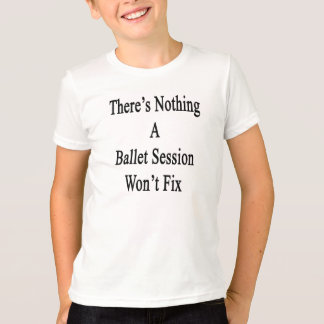 There's Nothing A Ballet Session Won't Fix T-Shirt