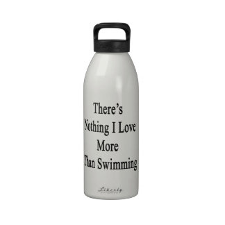 There's Nothing I Love More Than Swimming Reusable Water Bottles