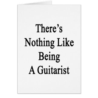 There's Nothing Like Being A Guitarist Card