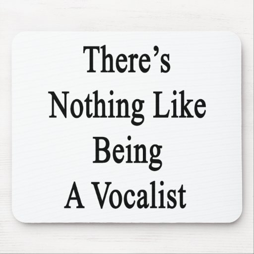 There's Nothing Like Being A Vocalist Mouse Pad