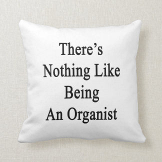 There's Nothing Like Being An Organist Throw Pillows