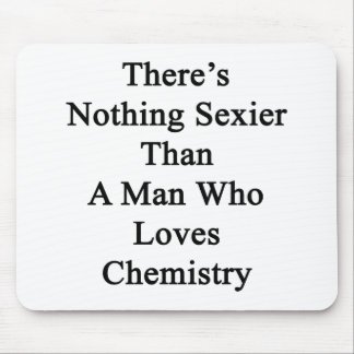 There's Nothing Sexier Than A Man Who Loves Chemis Mouse Pad
