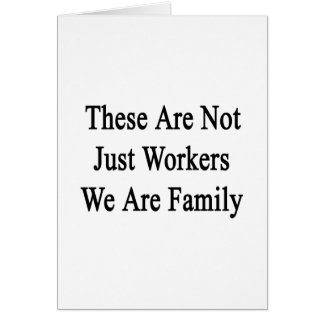 These Are Not Just Workers We Are Family Card