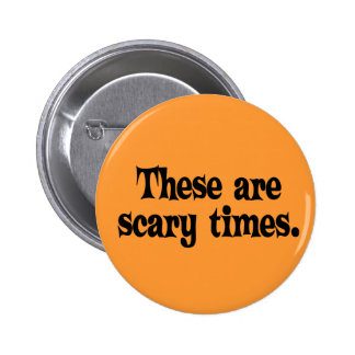 These are Scary Times Button