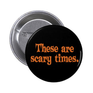 These are Scary Times Pinback Button