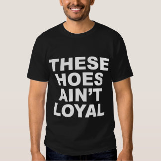 These Hoes Ain't Loyal T-Shirts