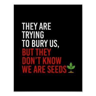 THEY ARE TRYING TO BURY US BUT THEY DON'T KNOW WE  POSTER