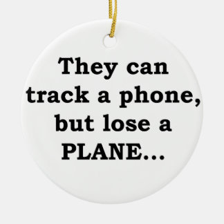 They Can Track A Phone, But Lose A Plane... Ceramic Ornament