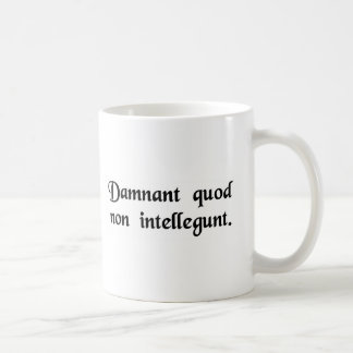 They condemn what they do not understand. coffee mug