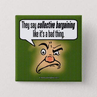 They Say Collective Bargaining Like It's a Bad . . Pinback Button