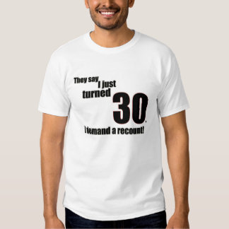 They say I just turned 30. I demand a recount! T Shirt