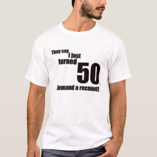They say I just turned 50. I demand a recount! T-Shirt