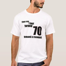 They say I just turned 70. I demand a recount!  T-Shirt