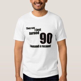 They say I just turned 90. I demand a recount! T-shirt