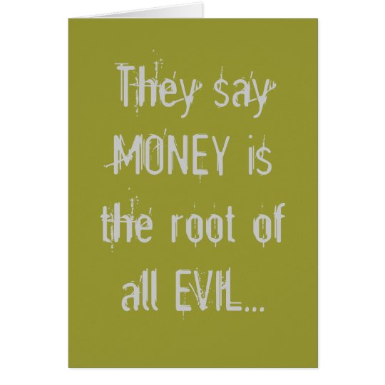 They say MONEY is the root of all EVIL... Card