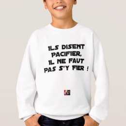 THEY SAY TO PACIFY, ONE SHOULD NOT TRUST IT SWEATSHIRT