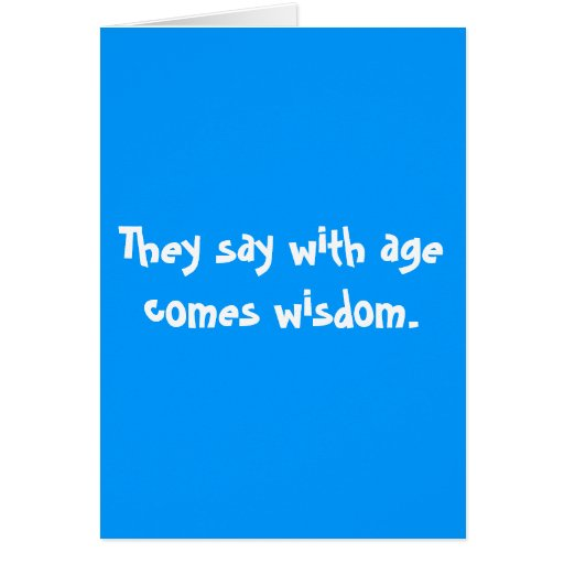 They say with age comes wisdom. greeting cards