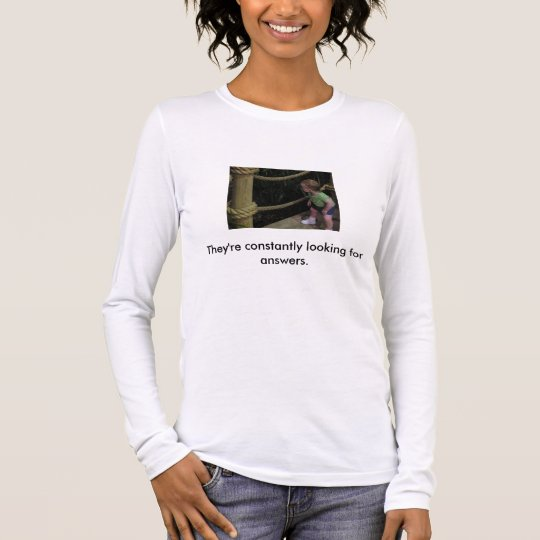 They're constantly looking for answers. long sleeve T-Shirt
