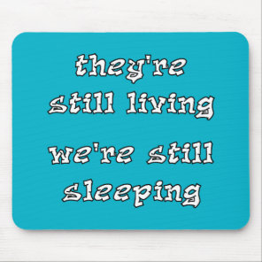 They're Still Living We're Still Sleeping Mouse Pad