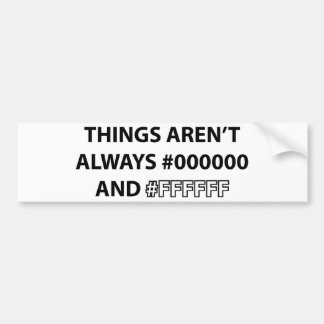 Things Aren't Always Black And White Bumper Sticker