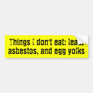 Things I don't eat: lead, asbestos, and egg yolks Bumper Sticker