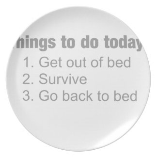 Things to do today: get up  / survive / back to.. dinner plates
