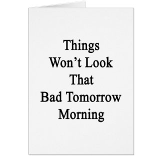 Things Won't Look That Bad Tomorrow Morning Card