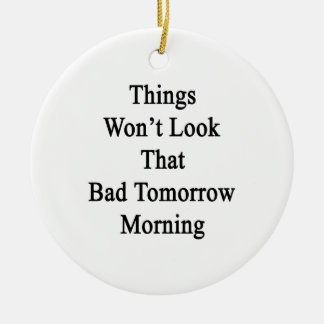 Things Won't Look That Bad Tomorrow Morning Ceramic Ornament