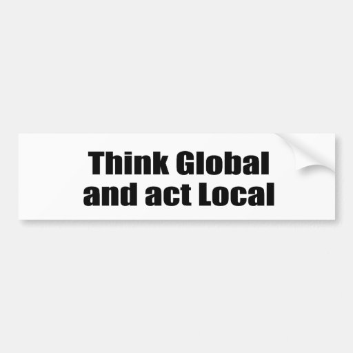 Think Global and Act Local Bumper Stickers