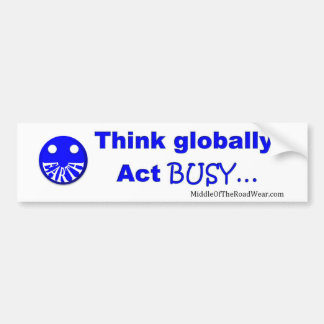 Think globally act busy bumper sticker