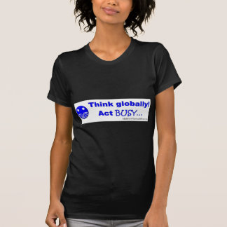 Think globally act busy tees