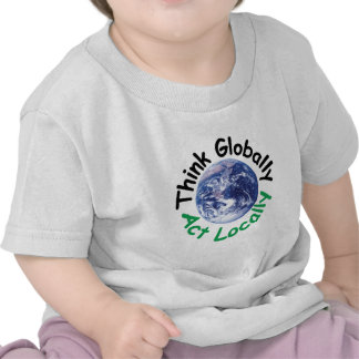 Think Globally Act Locally T Shirts