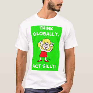 Think globally act silly T-Shirt