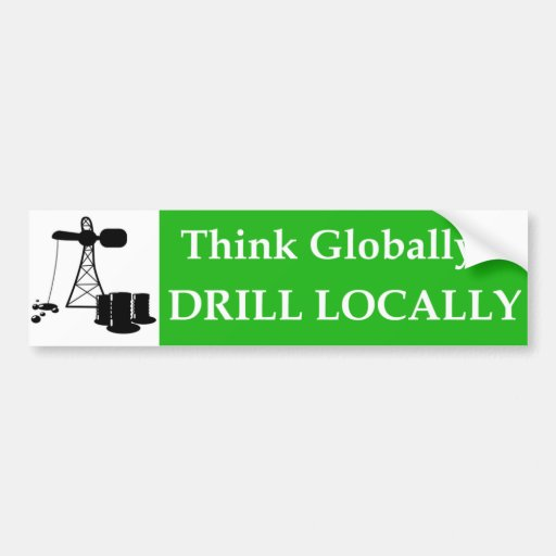 Think Globally...Drill Locally Car Bumper Sticker