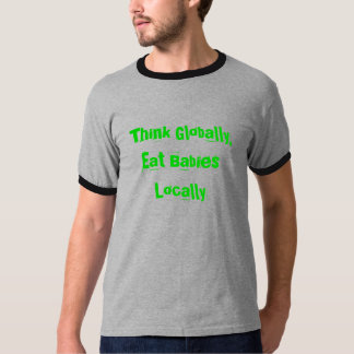 Think Globally, Eat Babies Locally T-Shirt