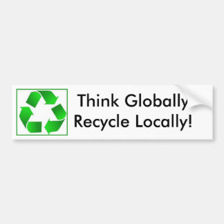Think Globally-Recycle Locally! Bumper Sticker